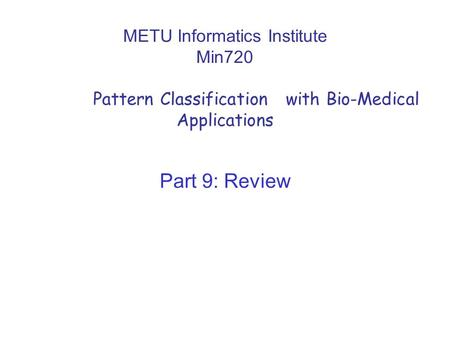 METU Informatics Institute Min720 Pattern Classification with Bio-Medical Applications Part 9: Review.