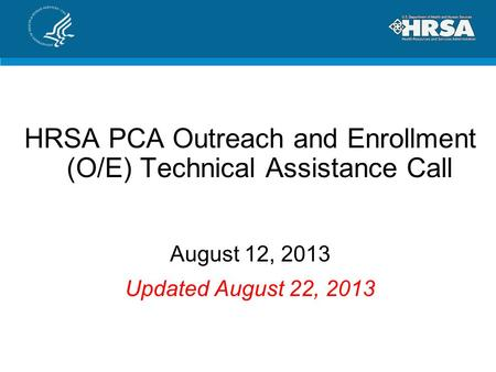HRSA PCA Outreach and Enrollment (O/E) Technical Assistance Call August 12, 2013 Updated August 22, 2013.
