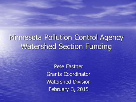 Minnesota Pollution Control Agency Watershed Section Funding Pete Fastner Grants Coordinator Watershed Division February 3, 2015.