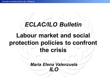 Maria Elena Valenzuela ILO ECLAC/ILO Bulletin Labour market and social protection policies to confront the crisis.