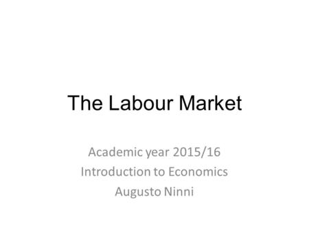 The Labour Market Academic year 2015/16 Introduction to Economics Augusto Ninni.