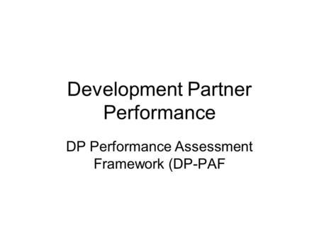 Development Partner Performance DP Performance Assessment Framework (DP-PAF.