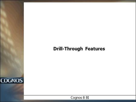 Drill-Through Features Cognos 8 BI. Objectives  In this module we will examine:  Cognos 8 Drill Through Overview  Model / Package Drill Through  Cross.