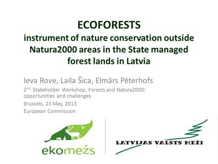 ECOFORESTS instrument of nature conservation outside Natura2000 areas in the State managed forest lands in Latvia Ieva Rove, Laila Šica, Elmārs Pēterhofs.