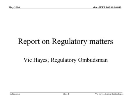Doc.: IEEE 802.11-00/080 Submission May 2000 Vic Hayes, Lucent TechnologiesSlide 1 Report on Regulatory matters Vic Hayes, Regulatory Ombudsman.