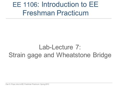 Dan O. Popa, Intro to EE, Freshman Practicum, Spring 2015 EE 1106 : Introduction to EE Freshman Practicum Lab-Lecture 7: Strain gage and Wheatstone Bridge.