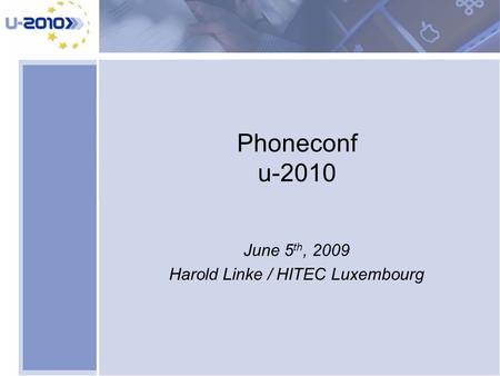 Phoneconf u-2010 June 5 th, 2009 Harold Linke / HITEC Luxembourg.