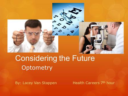 Considering the Future Optometry By: Lacey Van StappenHealth Careers 7 th hour.