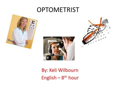 OPTOMETRIST By: Keli Wilbourn English – 8 th hour.