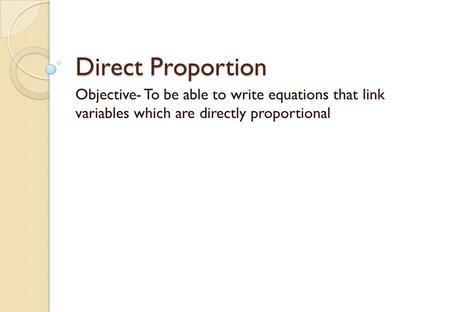 Direct Proportion Objective- To be able to write equations that link variables which are directly proportional.