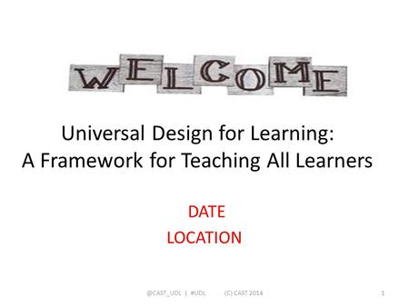 Universal Design for Learning: A Framework for Teaching All Learners DATE | #UDL (C) CAST 20141.