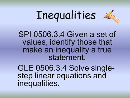 Inequalities SPI 0506.3.4 Given a set of values, identify those that make an inequality a true statement. GLE 0506.3.4 Solve single- step linear equations.