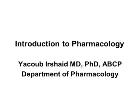 Introduction to Pharmacology Yacoub Irshaid MD, PhD, ABCP Department of Pharmacology.