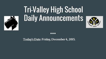 Tri-Valley High School Daily Announcements Today's Date: Friday, December 4, 2015.