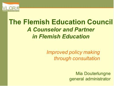 The Flemish Education Council A Counselor and Partner in Flemish Education Improved policy making through consultation Mia Douterlungne general administrator.
