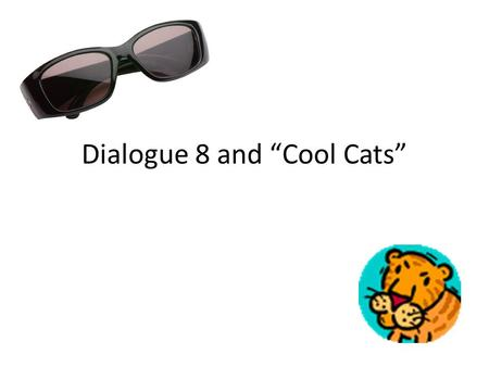 "Dialogue 8 and ""Cool Cats"". Dialogue 8 ""The Tiger"" by: William Blake Tiger 1: Tiger! Tiger! Burning Bright Tiger 2: In the forest of the night Tiger 3:"