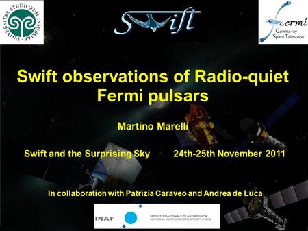 Swift observations of Radio-quiet Fermi pulsars Swift and the Surprising Sky 24th-25th November 2011 In collaboration with Patrizia Caraveo and Andrea.