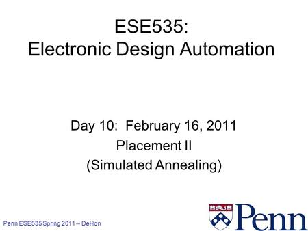 Penn ESE535 Spring 2011 -- DeHon 1 ESE535: Electronic Design Automation Day 10: February 16, 2011 Placement II (Simulated Annealing)