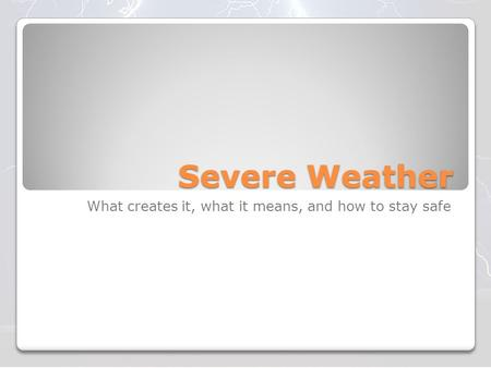 Severe Weather What creates it, what it means, and how to stay safe.