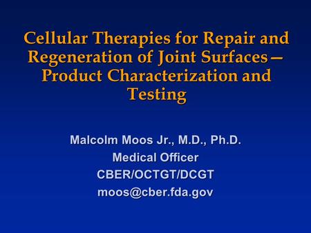 Cellular Therapies for Repair and Regeneration of Joint Surfaces— Product Characterization and Testing Malcolm Moos Jr., M.D., Ph.D. Medical Officer