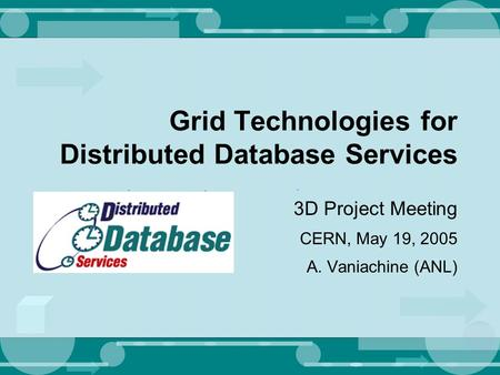 Grid Technologies for Distributed Database Services 3D Project Meeting CERN, May 19, 2005 A. Vaniachine (ANL)