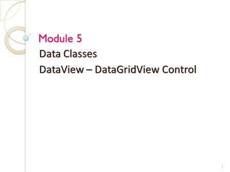 Module 5 Data Classes DataView – DataGridView Control 1.