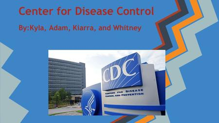 Center for Disease Control By:Kyla, Adam, Kiarra, and Whitney.