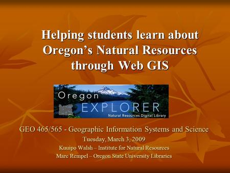 GEO 465/565 - Geographic Information Systems and Science Tuesday, March 3, 2009 Kuuipo Walsh – Institute for Natural Resources Marc Rempel – Oregon State.