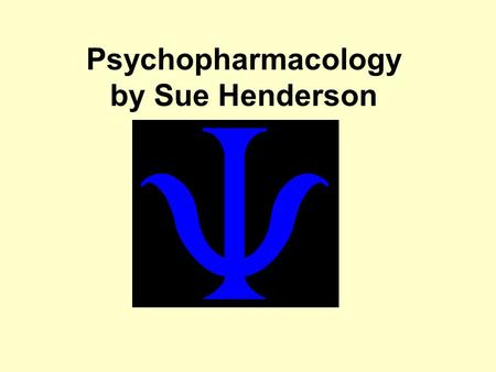Psychopharmacology by Sue Henderson. Terminology Psychoactive or Psychotropic Psycho- pharmacotherapy Recreational use.