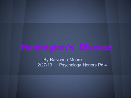 Huntington's Disease By Raivonna Moore 2/27/13 Psychology Honors Pd.4.