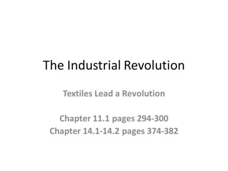The Industrial Revolution Textiles Lead a Revolution Chapter 11.1 pages 294-300 Chapter 14.1-14.2 pages 374-382.