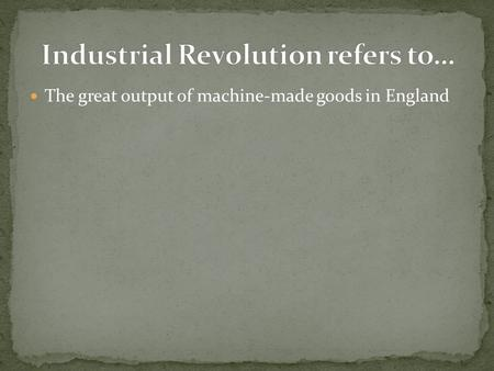 The great output of machine-made goods in England.