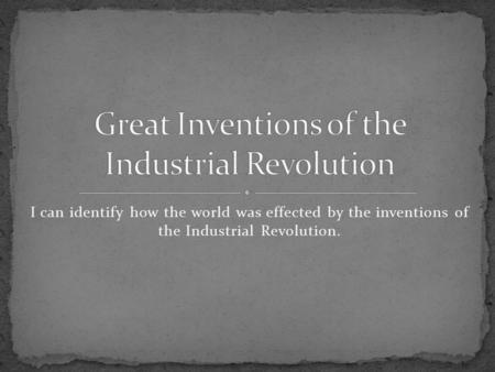 I can identify how the world was effected by the inventions of the Industrial Revolution.