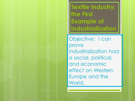 Textile Industry: the First Example of Industrialization Objective: I can prove industrialization had a social, political, and economic effect on Western.