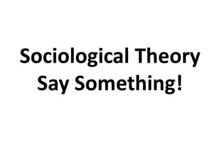 Sociological Theory Say Something!. Say Something Read the information on the slide…whether it's a picture or written word Say Something about what you.