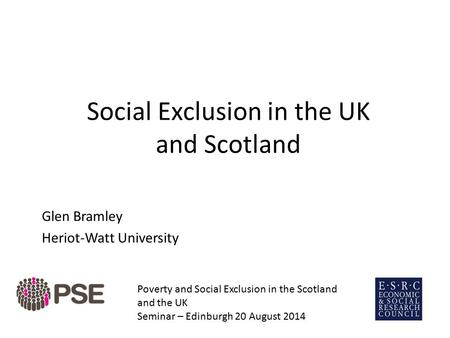 Social Exclusion in the UK and Scotland Glen Bramley Heriot-Watt University Poverty and Social Exclusion in the Scotland and the UK Seminar – Edinburgh.