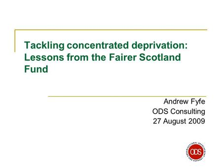 Tackling concentrated deprivation: Lessons from the Fairer Scotland Fund Andrew Fyfe ODS Consulting 27 August 2009.