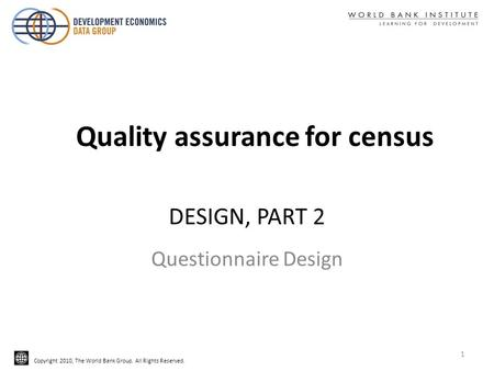 Copyright 2010, The World Bank Group. All Rights Reserved. DESIGN, PART 2 Questionnaire Design Quality assurance for census 1.