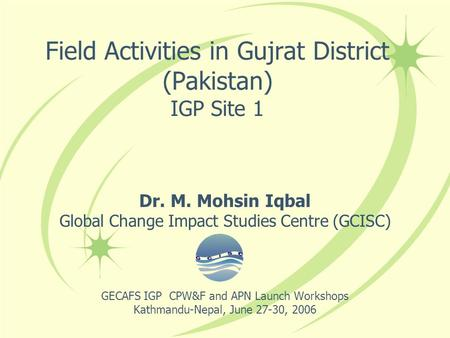 Field Activities in Gujrat District (Pakistan) IGP Site 1 Dr. M. Mohsin Iqbal Global Change Impact Studies Centre (GCISC) GECAFS IGP CPW&F and APN Launch.