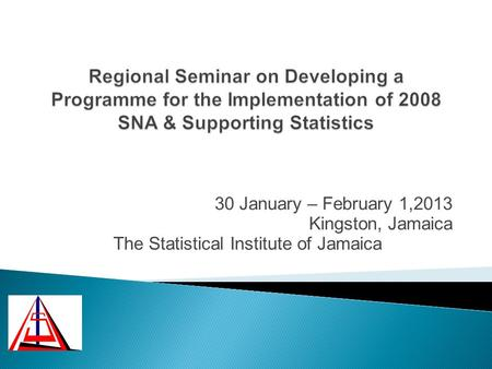 30 January – February 1,2013 Kingston, Jamaica The Statistical Institute of Jamaica.
