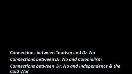 Connections between Tourism and Dr. No Connections between Dr. No and Colonialism Connections between Dr. No and Independence & the Cold War.
