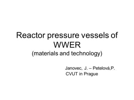 Reactor pressure vessels of WWER (materials and technology) Janovec, J. – Petelová,P. CVUT in Prague.