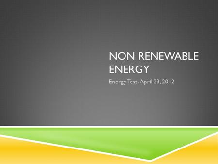 NON RENEWABLE ENERGY Energy Test- April 23, 2012.