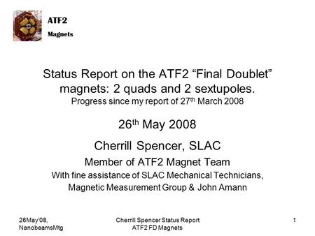 "ATF2 Magnets ATF2 Magnets 26May'08, NanobeamsMtg Cherrill Spencer Status Report ATF2 FD Magnets 1 Status Report on the ATF2 ""Final Doublet"" magnets: 2."