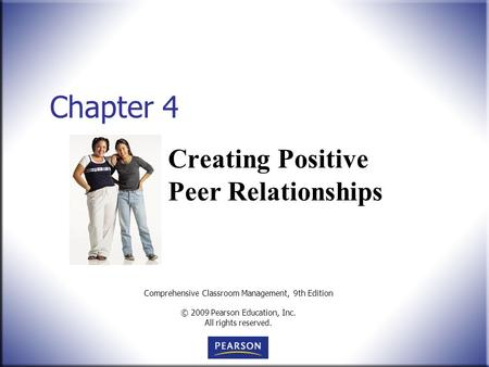 Comprehensive Classroom Management, 9th Edition © 2009 Pearson Education, Inc. All rights reserved. Chapter 4 Creating Positive Peer Relationships.