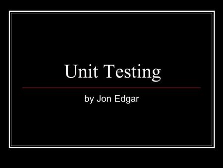 Unit Testing by Jon Edgar. Structure of Presentation Structure What is Unit Testing? Worked Example Extreme Programming (XP) Implementation Limitation.