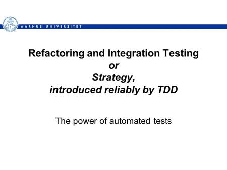 Refactoring and Integration Testing or Strategy, introduced reliably by TDD The power of automated tests.