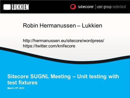 Sitecore SUGNL Meeting – Unit testing with test fixtures March 13 th, 2013 Robin Hermanussen – Lukkien  https://twitter.com/knifecore.