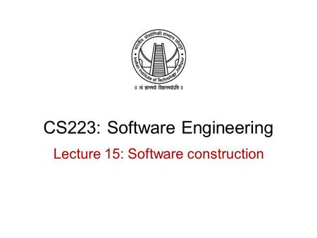 CS223: Software Engineering Lecture 15: Software construction.