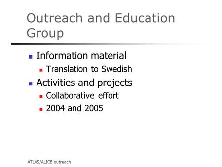 ATLAS/ALICE outreach Outreach and Education Group Information material Translation to Swedish Activities and projects Collaborative effort 2004 and 2005.